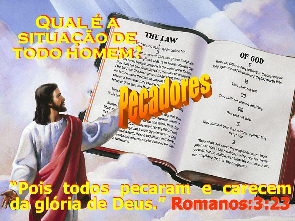 Romanos:3:23 Pois todos pecaram e carecem da glória de Deus. Romanos:3:23 Qual é a situação de todo homem?