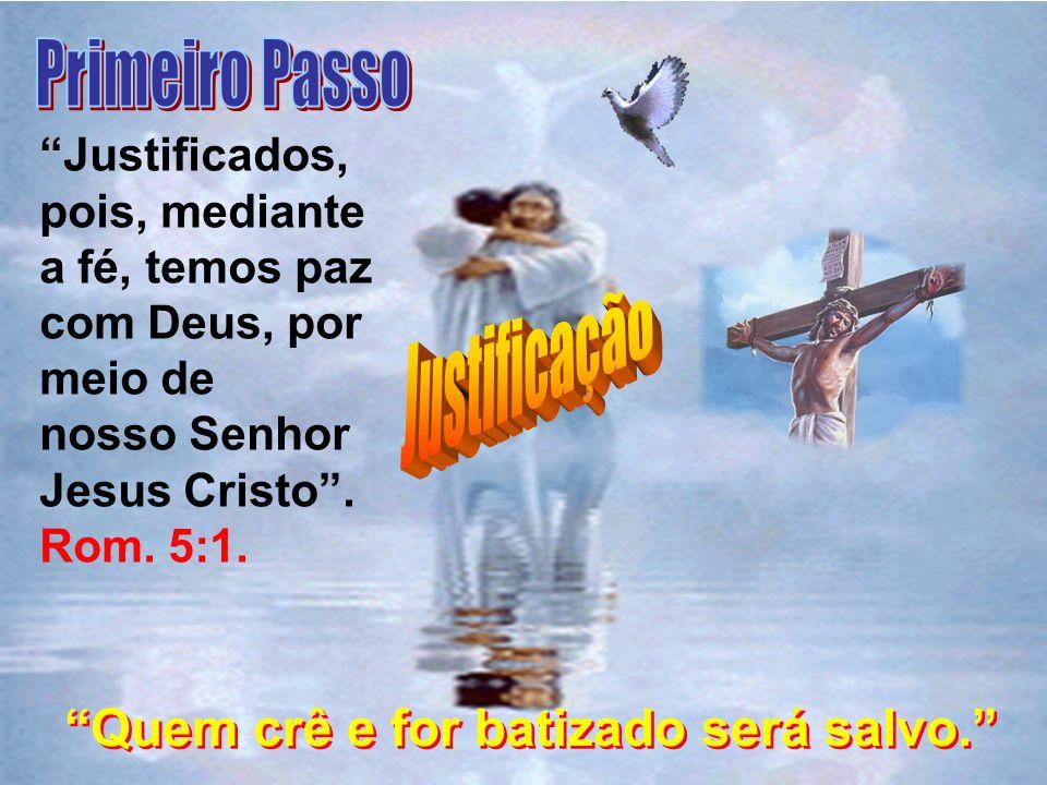 Justificados, pois, mediante a fé, temos paz com Deus, por meio de nosso Senhor Jesus Cristo. Rom. 5:1. Quem crê e for batizado será salvo.