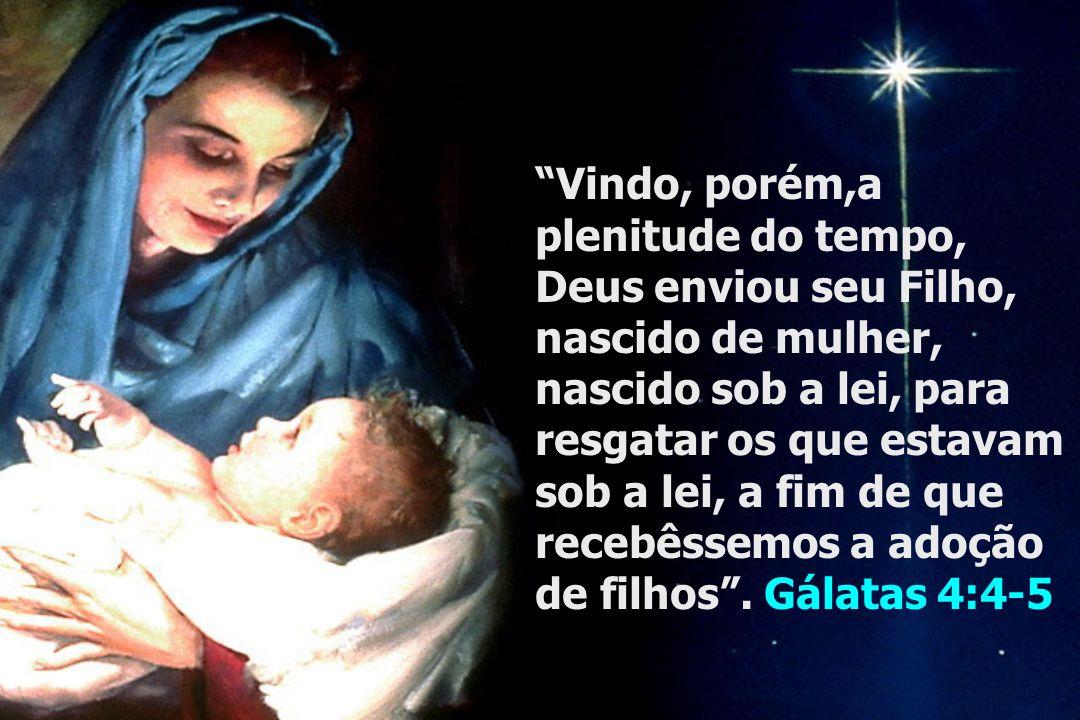 Vindo, porém,a plenitude do tempo, Deus enviou seu Filho, nascido de mulher, nascido sob a lei, para resgatar os que estavam sob a lei, a fim de que recebêssemos a adoção de filhos.