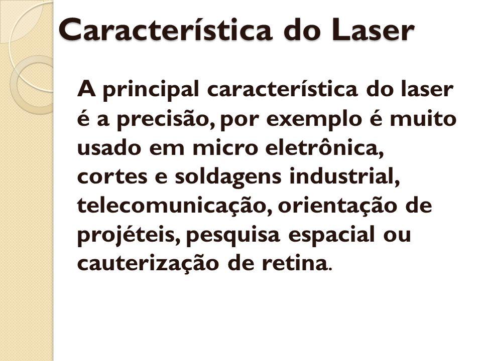 Característica do Laser A principal característica do laser é a precisão, por exemplo é muito usado em micro eletrônica, cortes e soldagens industrial