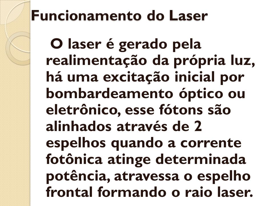 Funcionamento do Laser O laser é gerado pela realimentação da própria luz, há uma excitação inicial por bombardeamento óptico ou eletrônico, esse fóto