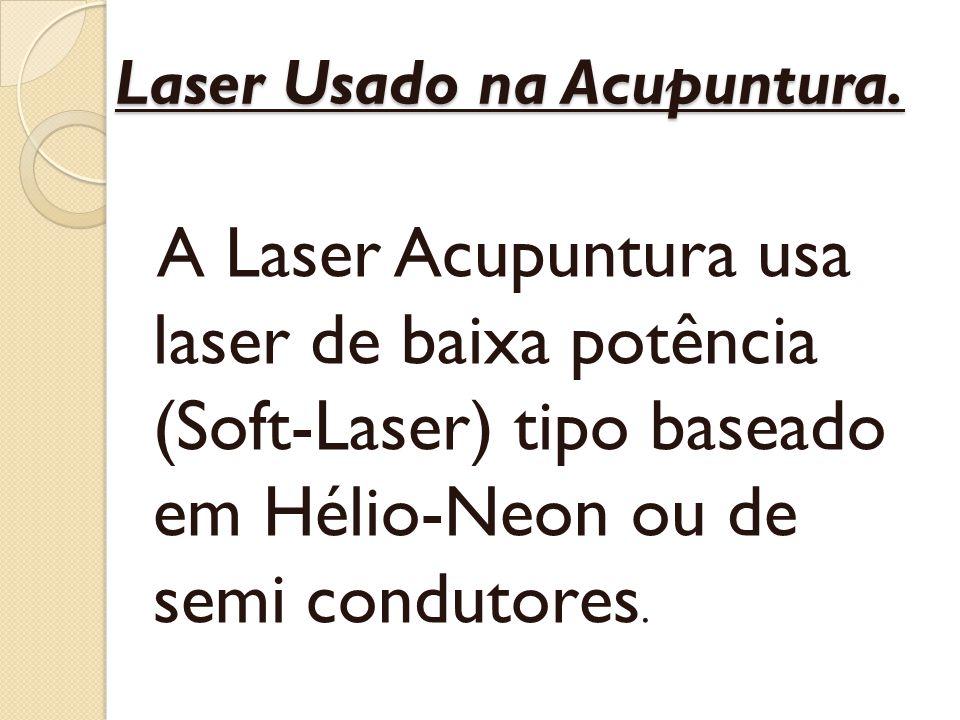 Laser Usado na Acupuntura. A Laser Acupuntura usa laser de baixa potência (Soft-Laser) tipo baseado em Hélio-Neon ou de semi condutores.