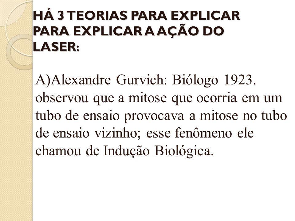 HÁ 3 TEORIAS PARA EXPLICAR PARA EXPLICAR A AÇÃO DO LASER : A)Alexandre Gurvich: Biólogo 1923. observou que a mitose que ocorria em um tubo de ensaio p