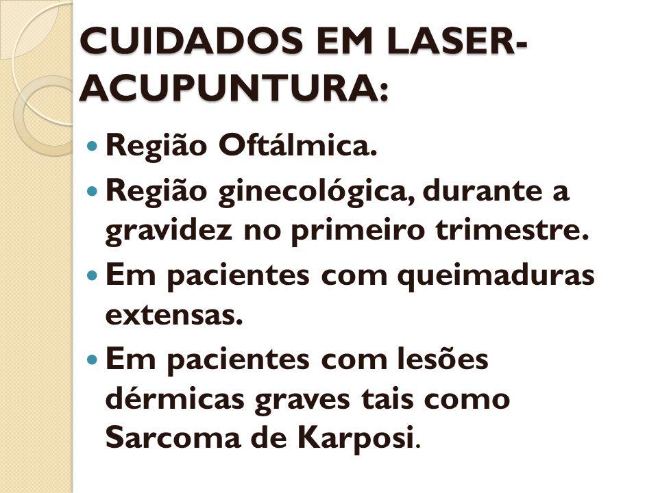 CUIDADOS EM LASER- ACUPUNTURA: Região Oftálmica. Região ginecológica, durante a gravidez no primeiro trimestre. Em pacientes com queimaduras extensas.