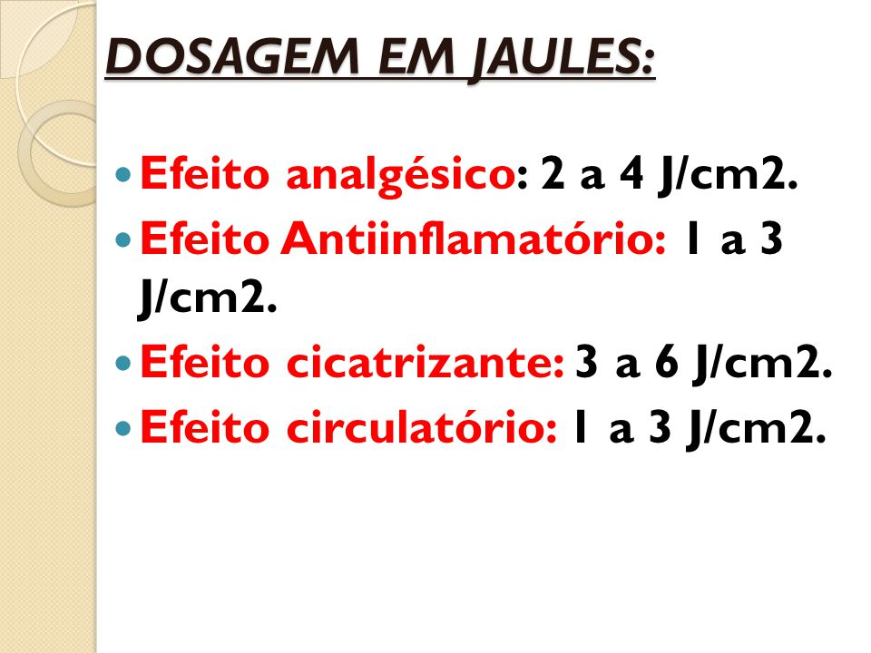 DOSAGEM EM JAULES: Efeito analgésico: 2 a 4 J/cm2. Efeito Antiinflamatório: 1 a 3 J/cm2. Efeito cicatrizante: 3 a 6 J/cm2. Efeito circulatório: 1 a 3