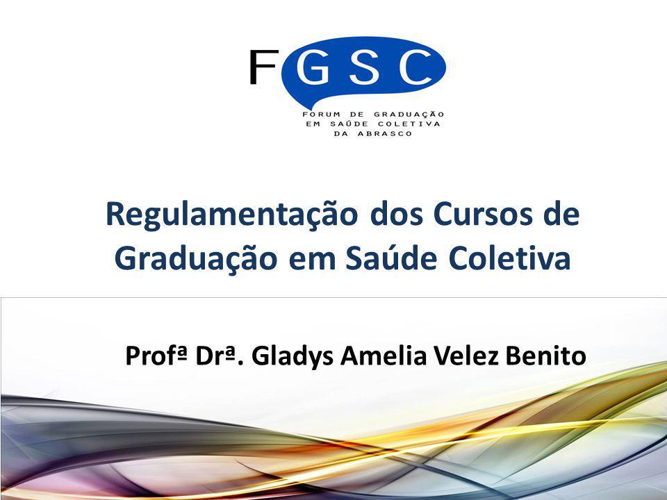 Regulamentação dos Cursos de Graduação em Saúde Coletiva Profª Drª. Gladys Amelia Velez Benito
