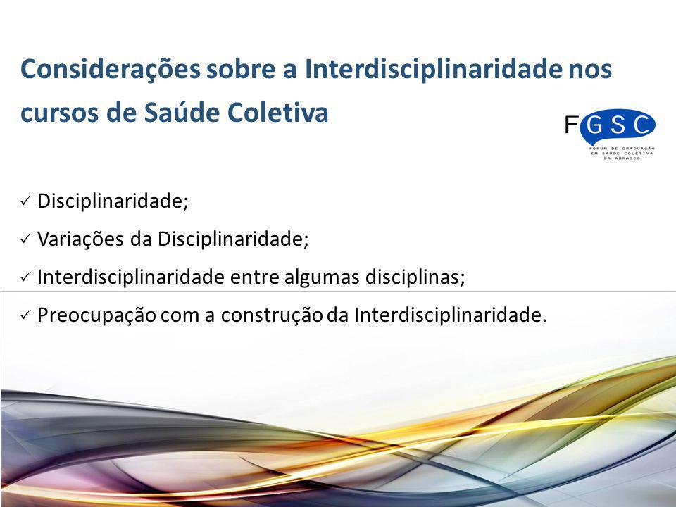 Considerações sobre a Interdisciplinaridade nos cursos de Saúde Coletiva Disciplinaridade; Variações da Disciplinaridade; Interdisciplinaridade entre algumas disciplinas; Preocupação com a construção da Interdisciplinaridade.