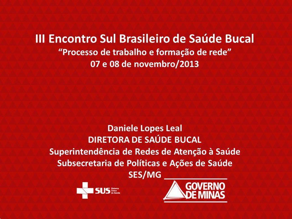 III Encontro Sul Brasileiro de Saúde Bucal Processo de trabalho e formação de rede 07 e 08 de novembro/2013 Daniele Lopes Leal DIRETORA DE SAÚDE BUCAL