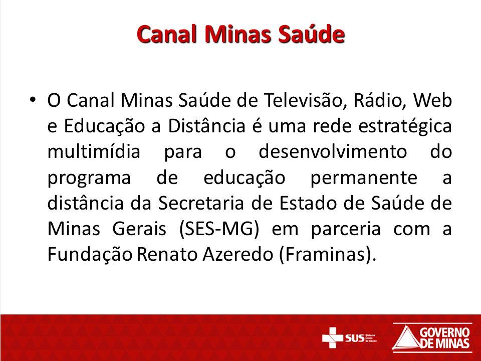 Canal Minas Saúde O Canal Minas Saúde de Televisão, Rádio, Web e Educação a Distância é uma rede estratégica multimídia para o desenvolvimento do prog