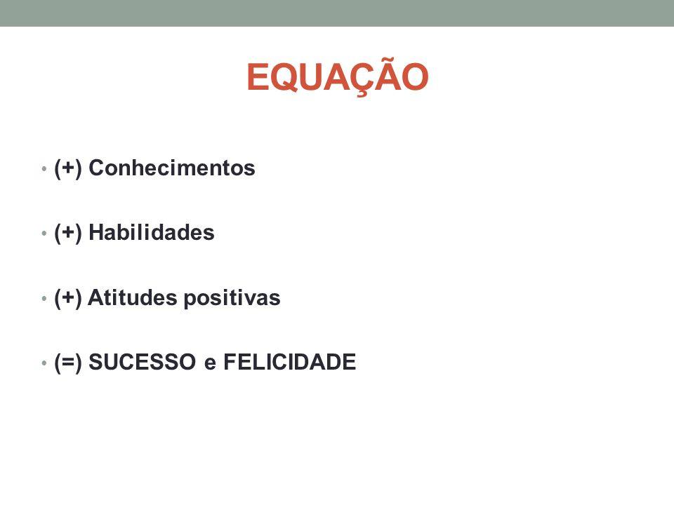 EQUAÇÃO (+) Conhecimentos (+) Habilidades (+) Atitudes positivas (=) SUCESSO e FELICIDADE