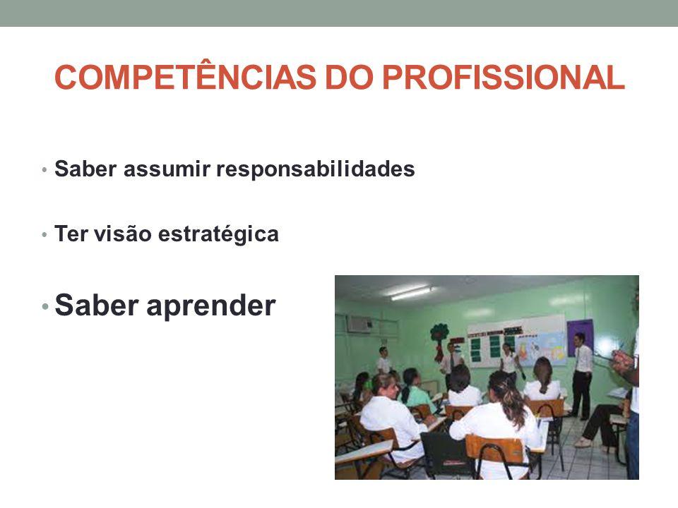 COMPETÊNCIAS DO PROFISSIONAL Saber assumir responsabilidades Ter visão estratégica Saber aprender
