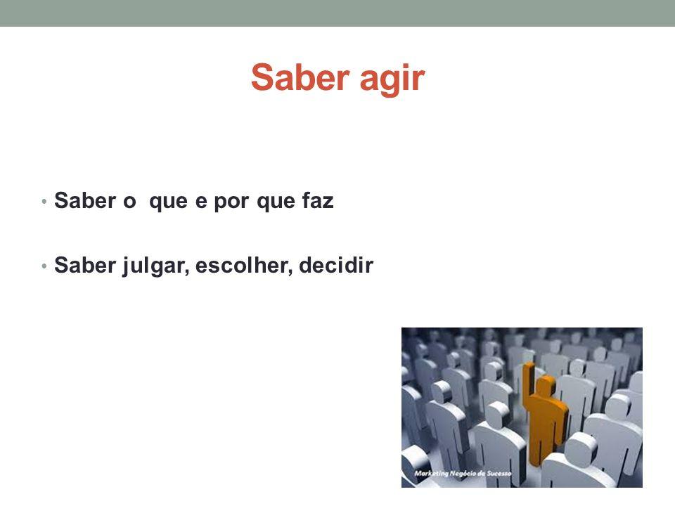 Saber agir Saber o que e por que faz Saber julgar, escolher, decidir