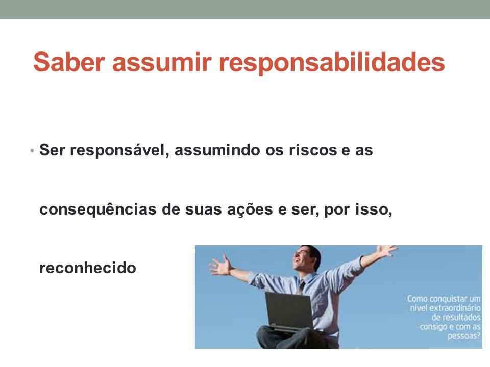 Saber assumir responsabilidades Ser responsável, assumindo os riscos e as consequências de suas ações e ser, por isso, reconhecido