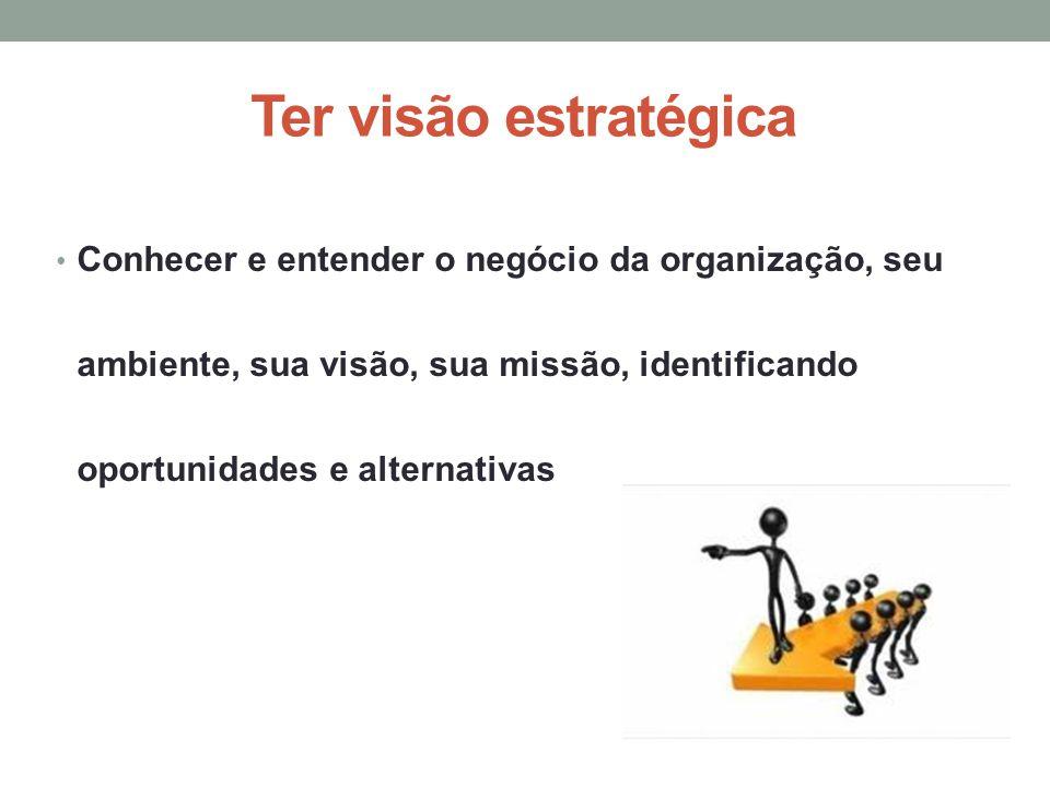 Ter visão estratégica Conhecer e entender o negócio da organização, seu ambiente, sua visão, sua missão, identificando oportunidades e alternativas