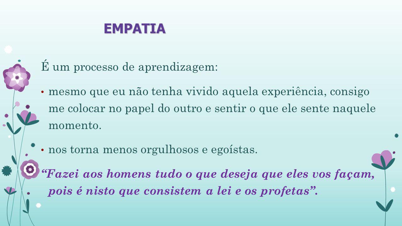 EMPATIA É um processo de aprendizagem: mesmo que eu não tenha vivido aquela experiência, consigo me colocar no papel do outro e sentir o que ele sente naquele momento.