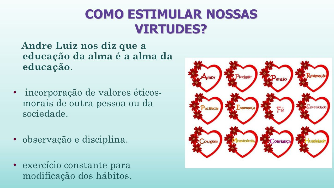 COMO ESTIMULAR NOSSAS VIRTUDES.Andre Luiz nos diz que a educação da alma é a alma da educação.
