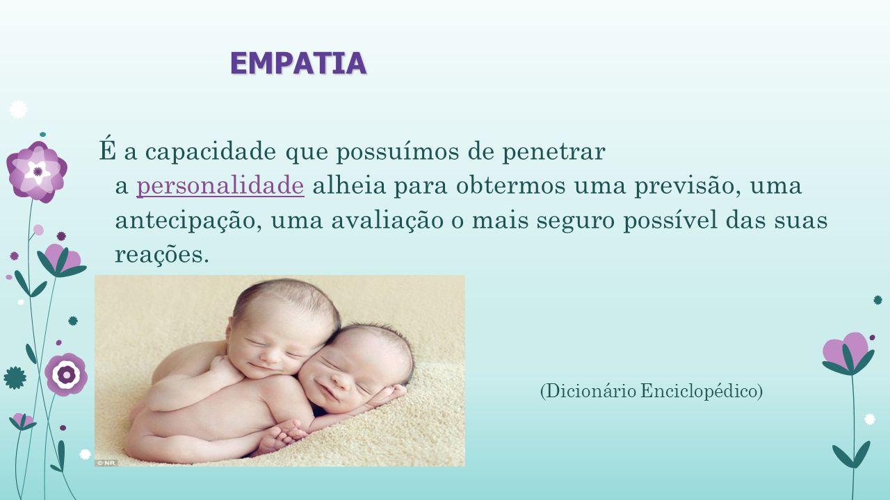 EMPATIA É a capacidade que possuímos de penetrar a personalidade alheia para obtermos uma previsão, uma antecipação, uma avaliação o mais seguro possível das suas reações.