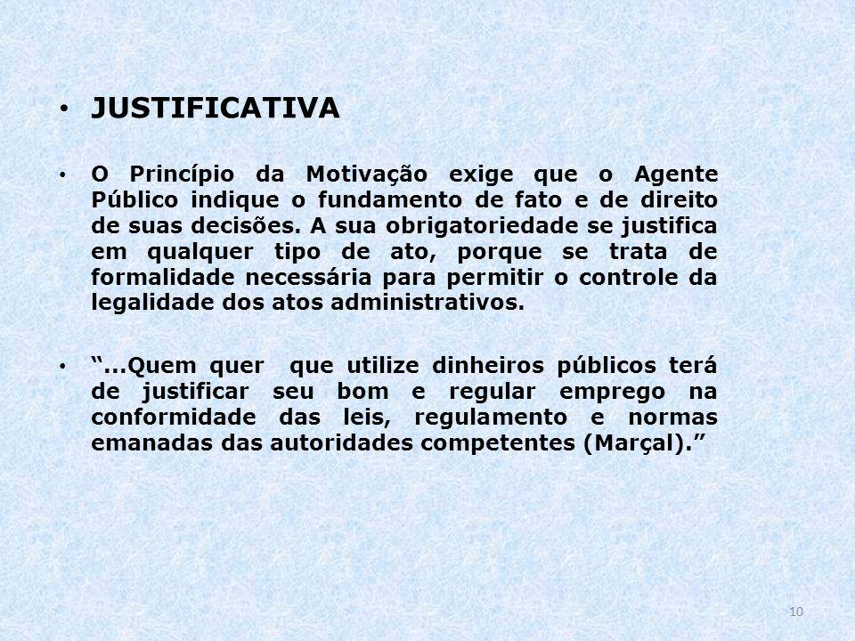 10 JUSTIFICATIVA O Princípio da Motivação exige que o Agente Público indique o fundamento de fato e de direito de suas decisões. A sua obrigatoriedade