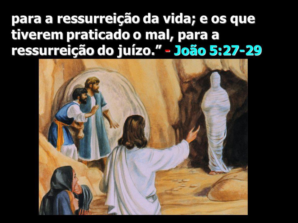 para a ressurreição da vida; e os que tiverem praticado o mal, para a ressurreição do juízo.