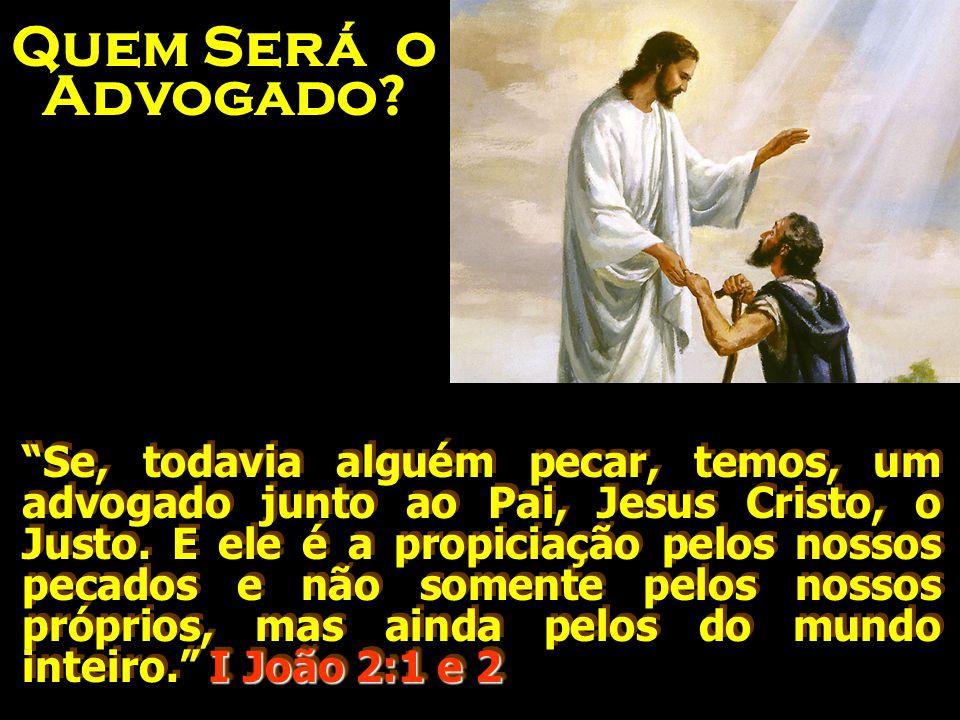 I João 2:1 e 2 Se, todavia alguém pecar, temos, um advogado junto ao Pai, Jesus Cristo, o Justo.