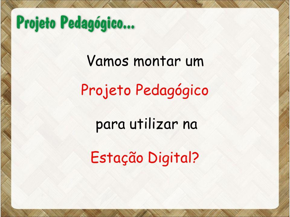 Vamos montar um Projeto Pedagógico para utilizar na Estação Digital