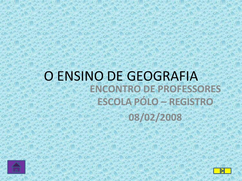 O ENSINO DE GEOGRAFIA ENCONTRO DE PROFESSORES ESCOLA PÓLO – REGISTRO 08/02/2008