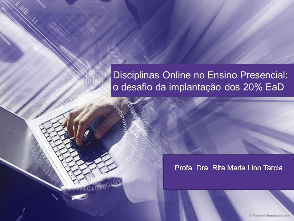 Disciplinas Online no Ensino Presencial: o desafio da implantação dos 20% EaD Profa. Dra. Rita Maria Lino Tarcia