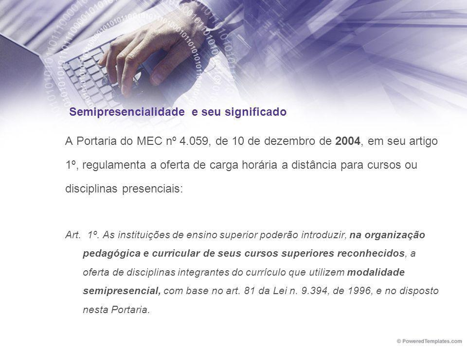 Semipresencialidade e seu significado A Portaria do MEC nº 4.059, de 10 de dezembro de 2004, em seu artigo 1º, regulamenta a oferta de carga horária a