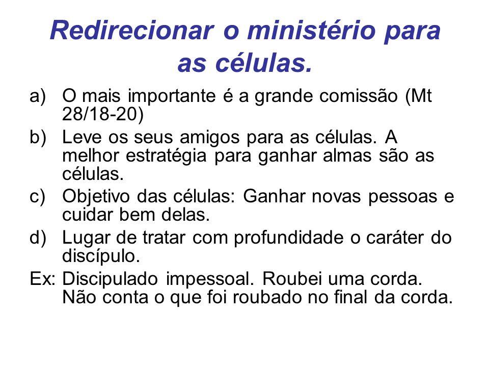 Redirecionar o ministério para as células. a)O mais importante é a grande comissão (Mt 28/18-20) b)Leve os seus amigos para as células. A melhor estra
