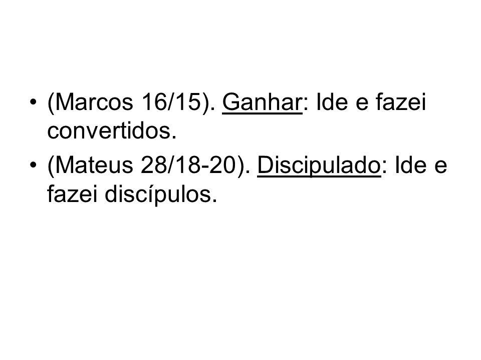 (Marcos 16/15). Ganhar: Ide e fazei convertidos. (Mateus 28/18-20). Discipulado: Ide e fazei discípulos.