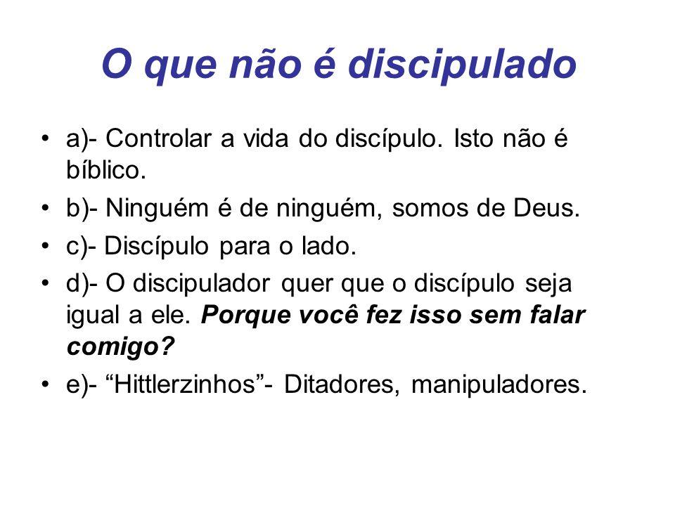 O que não é discipulado a)- Controlar a vida do discípulo. Isto não é bíblico. b)- Ninguém é de ninguém, somos de Deus. c)- Discípulo para o lado. d)-