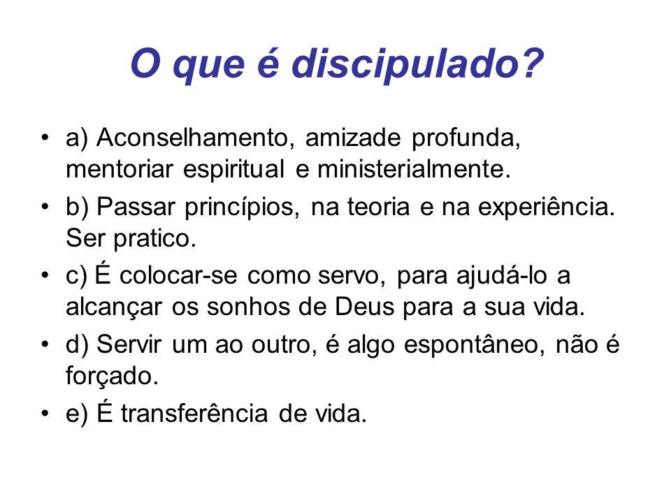 O que é discipulado? a) Aconselhamento, amizade profunda, mentoriar espiritual e ministerialmente. b) Passar princípios, na teoria e na experiência. S