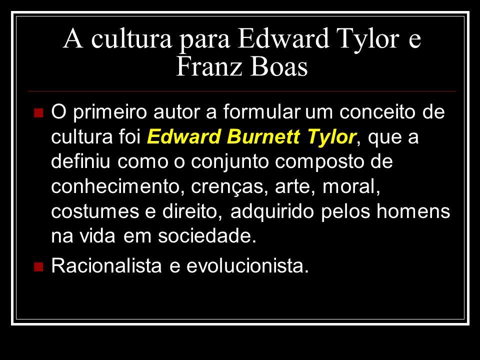 A cultura para Edward Tylor e Franz Boas O primeiro autor a formular um conceito de cultura foi Edward Burnett Tylor, que a definiu como o conjunto co