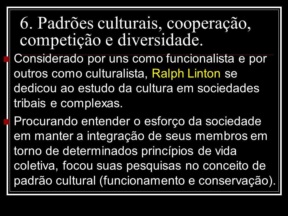 6. Padrões culturais, cooperação, competição e diversidade. Considerado por uns como funcionalista e por outros como culturalista, Ralph Linton se ded