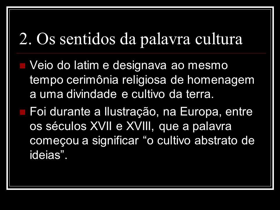 2. Os sentidos da palavra cultura Veio do latim e designava ao mesmo tempo cerimônia religiosa de homenagem a uma divindade e cultivo da terra. Foi du
