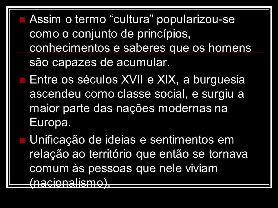 Assim o termo cultura popularizou-se como o conjunto de princípios, conhecimentos e saberes que os homens são capazes de acumular. Entre os séculos XV