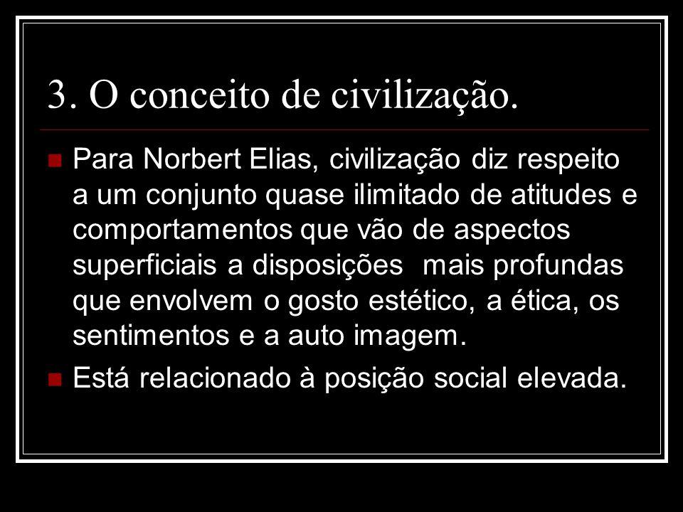 3. O conceito de civilização. Para Norbert Elias, civilização diz respeito a um conjunto quase ilimitado de atitudes e comportamentos que vão de aspec