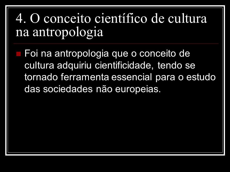 4. O conceito científico de cultura na antropologia Foi na antropologia que o conceito de cultura adquiriu cientificidade, tendo se tornado ferramenta
