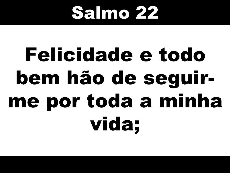Felicidade e todo bem hão de seguir- me por toda a minha vida; Salmo 22