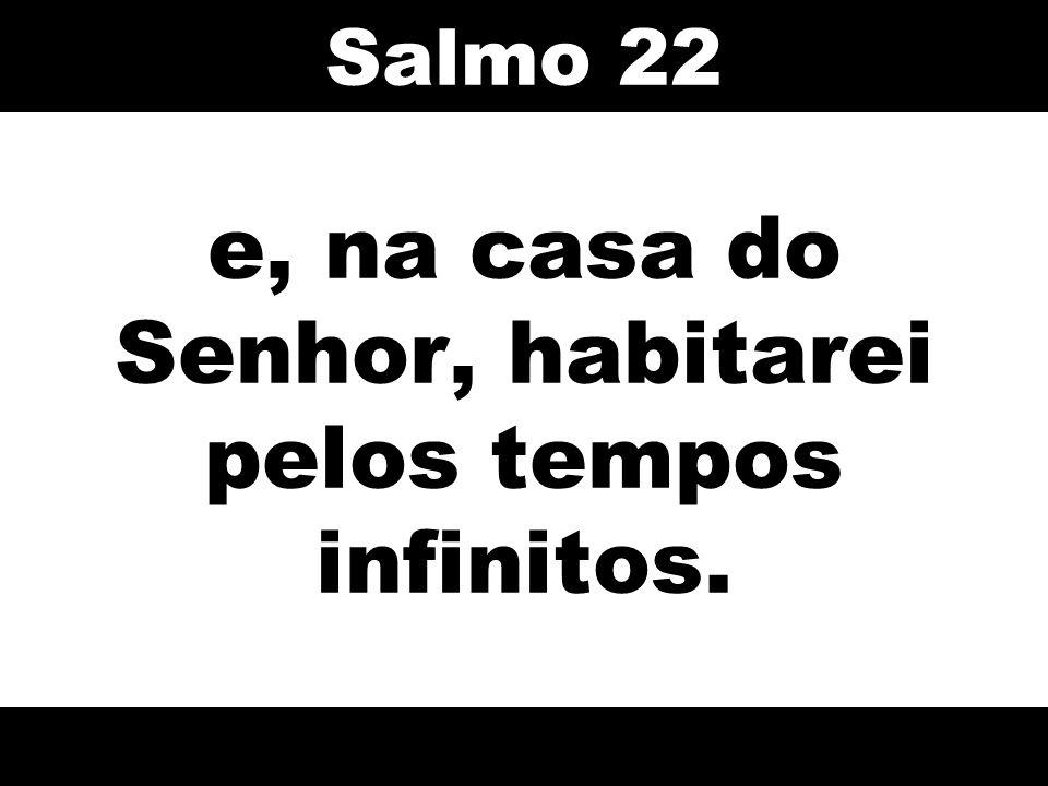 e, na casa do Senhor, habitarei pelos tempos infinitos. Salmo 22