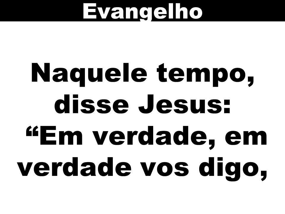 Naquele tempo, disse Jesus: Em verdade, em verdade vos digo, Evangelho