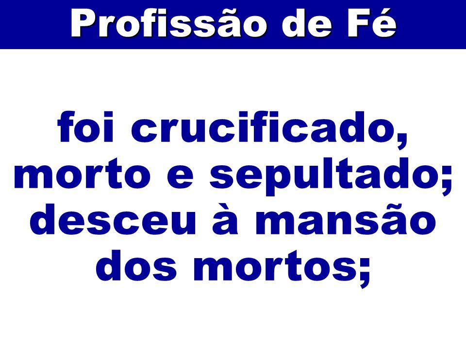 foi crucificado, morto e sepultado; desceu à mansão dos mortos; Profissão de Fé