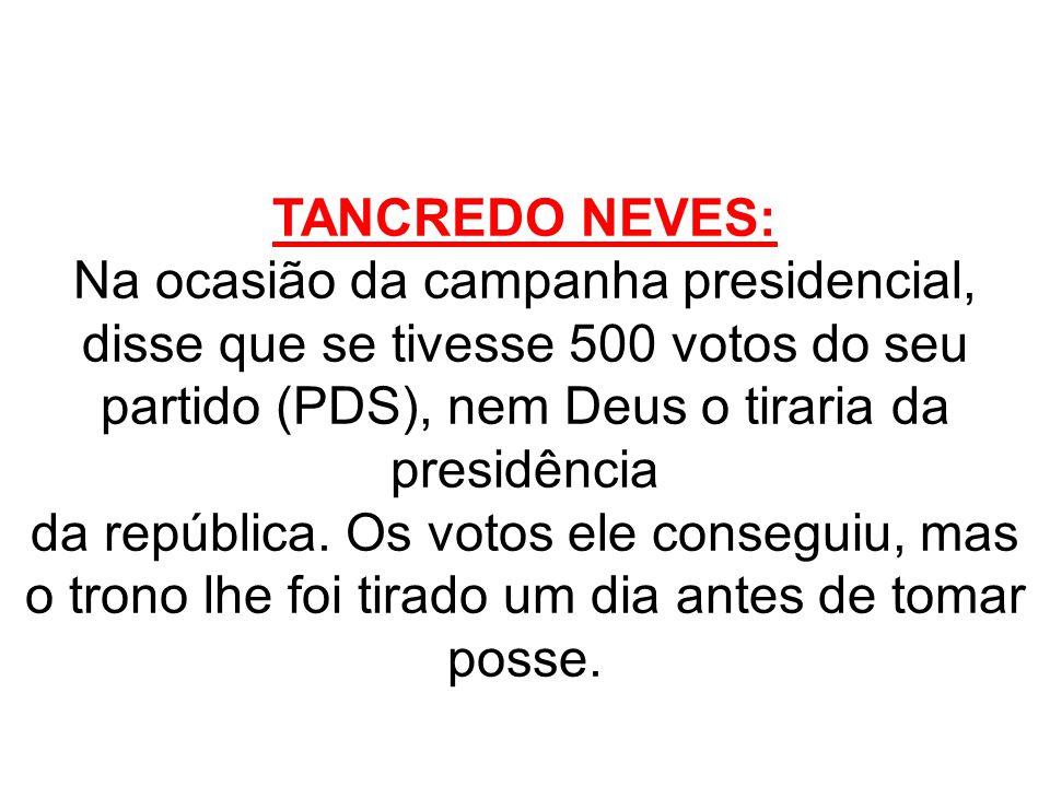 TANCREDO NEVES: Na ocasião da campanha presidencial, disse que se tivesse 500 votos do seu partido (PDS), nem Deus o tiraria da presidência da repúbli