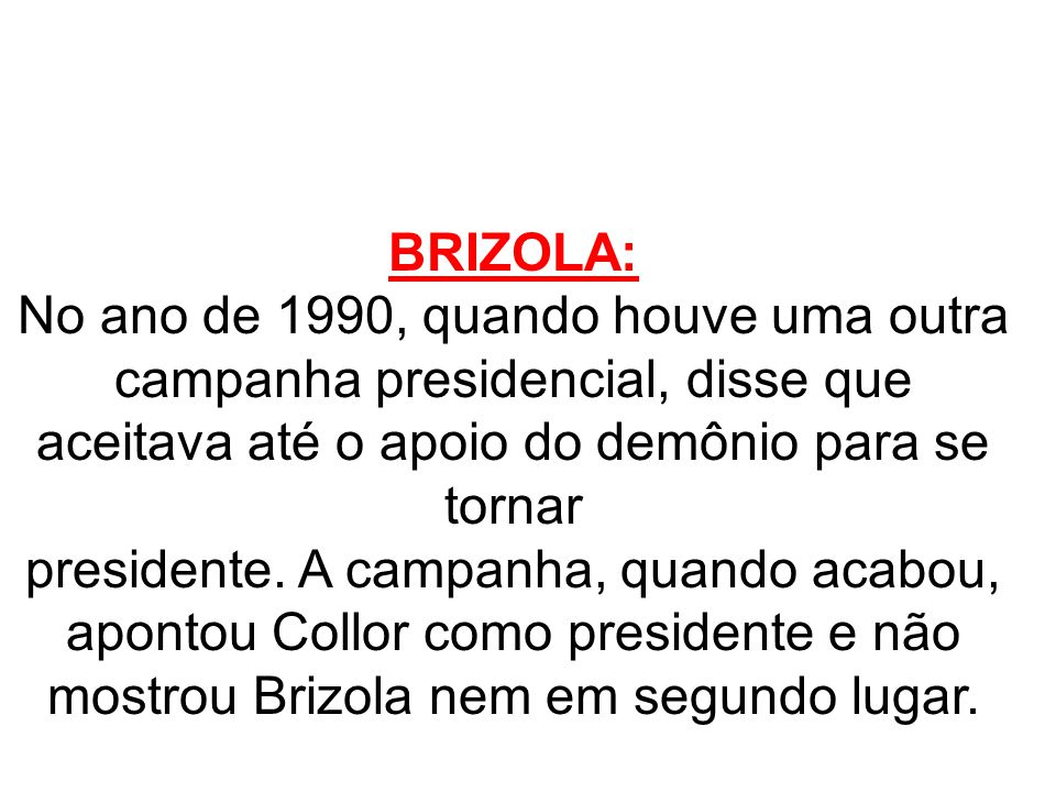 BRIZOLA: No ano de 1990, quando houve uma outra campanha presidencial, disse que aceitava até o apoio do demônio para se tornar presidente. A campanha