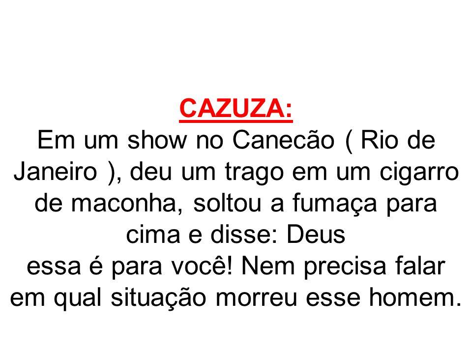 CAZUZA: Em um show no Canecão ( Rio de Janeiro ), deu um trago em um cigarro de maconha, soltou a fumaça para cima e disse: Deus essa é para você! Nem