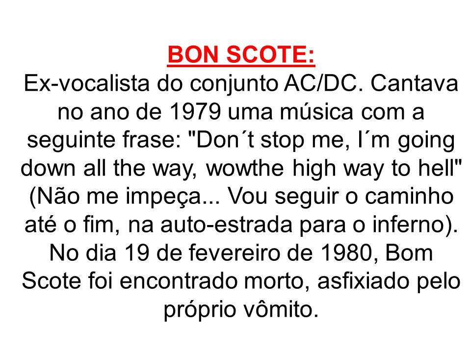BON SCOTE: Ex-vocalista do conjunto AC/DC. Cantava no ano de 1979 uma música com a seguinte frase: