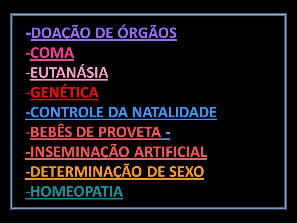 - DOAÇÃO DE ÓRGÃOS -COMA -EUTANÁSIA -GENÉTICA -CONTROLE DA NATALIDADE -BEBÊS DE PROVETA - -INSEMINAÇÃO ARTIFICIAL -DETERMINAÇÃO DE SEXO -HOMEOPATIA