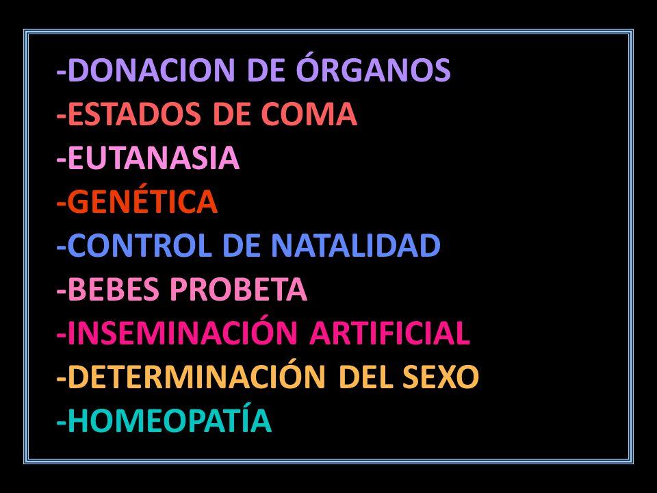 -DONACION DE ÓRGANOS -ESTADOS DE COMA -EUTANASIA-GENÉTICA -CONTROL DE NATALIDAD -BEBES PROBETA -INSEMINACIÓN ARTIFICIAL -DETERMINACIÓN DEL SEXO -HOMEOPATÍA