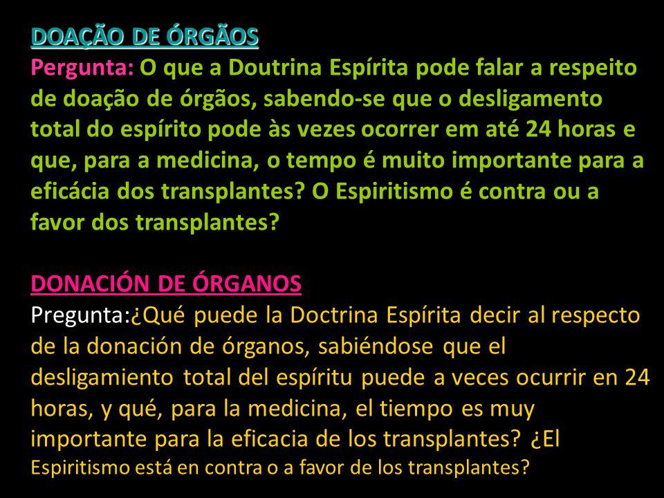 DOAÇÃO DE ÓRGÃOS DOAÇÃO DE ÓRGÃOS Pergunta: O que a Doutrina Espírita pode falar a respeito de doação de órgãos, sabendo-se que o desligamento total do espírito pode às vezes ocorrer em até 24 horas e que, para a medicina, o tempo é muito importante para a eficácia dos transplantes.