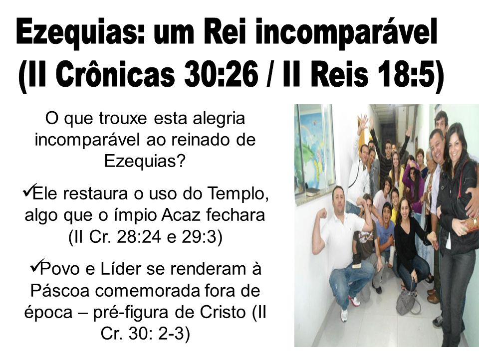 O que trouxe esta alegria incomparável ao reinado de Ezequias? Ele restaura o uso do Templo, algo que o ímpio Acaz fechara (II Cr. 28:24 e 29:3) Povo